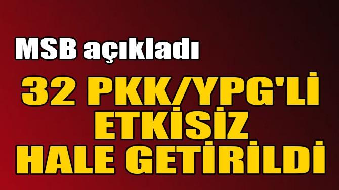 MSB AÇIKLADI! 32 PKK/YPG'Lİ ETKİSİZ HALE GETİRİLDİ!