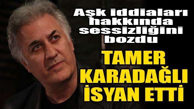 TAMER KARADAĞLI İSYAN ETTİ!