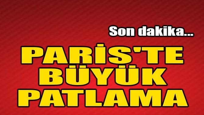 PARİS'TE BÜYÜK PATLAMA!