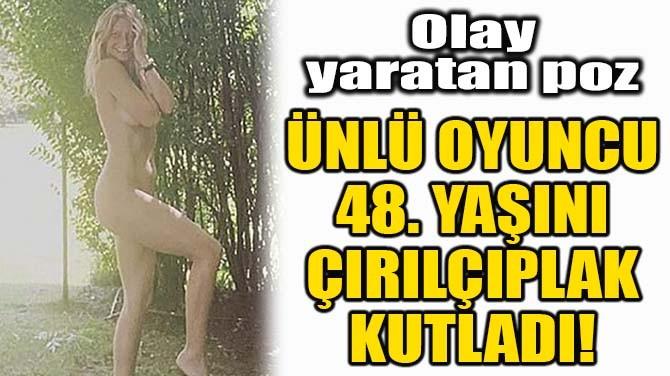 ÜNLÜ OYUNCU 48. YAŞINI ÇIRILÇIPLAK KUTLADI!