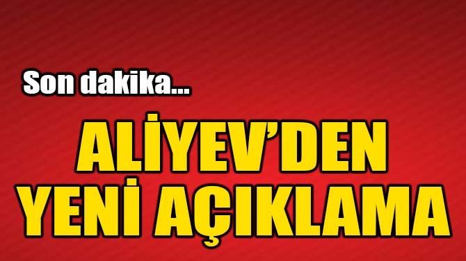 ALİYEV'DEN YENİ AÇIKLAMA!