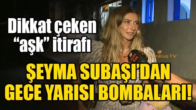 ŞEYMA SUBAŞI'DAN GECE YARISI BOMBALARI!
