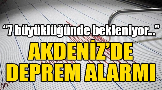 """AKDENİZ'DE DEPREM ALARMI! """"7 BÜYÜKLÜĞÜNDE BEKLENİYOR"""""""