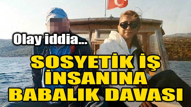 SOSYETİK İŞ İNSANINA BABALIK DAVASI!
