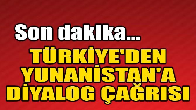 TÜRKİYE'DEN YUNANİSTAN'A DİYALOG ÇAĞRISI