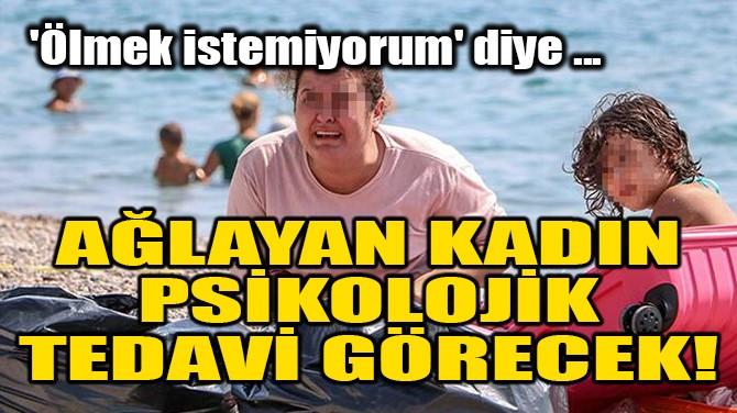 """""""ÖLMEK İSTEMİYORUM"""" DİYE AĞLAYAN KADIN TEDAVİ GÖRECEK!"""
