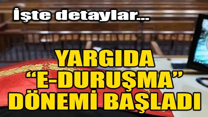 YARGIDA 'E-DURUŞMA' DÖNEMİ BAŞLADI