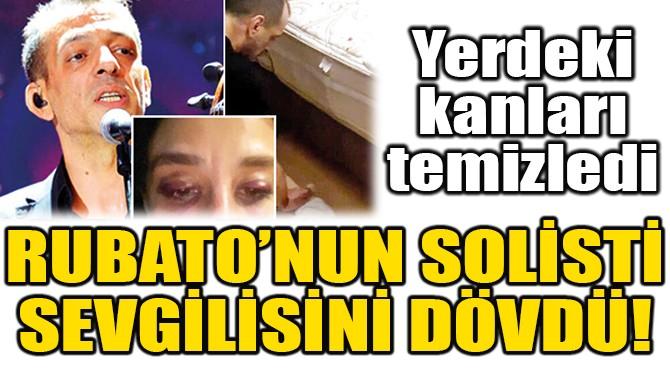 RUBATO'NUN SOLİSTİ, SEVGİLİSİNİ DÖVDÜ!