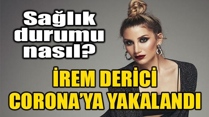 İREM DERİCİ CORONAVİRÜS'E YAKALANDI!