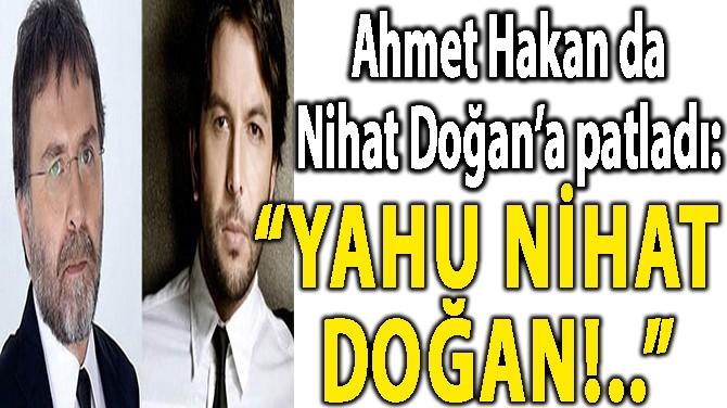 """AHMET HAKAN DA NİHAT DOĞAN'A PATLADI: """"YAHU NİHAT DOĞAN!.."""""""