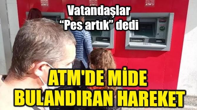 ATM'DE MİDE BULANDIRAN HAREKET