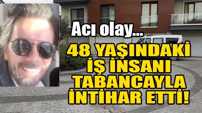 48 YAŞINDAKİ İŞ İNSANI, TABANCAYLA İNTİHAR ETTİ!