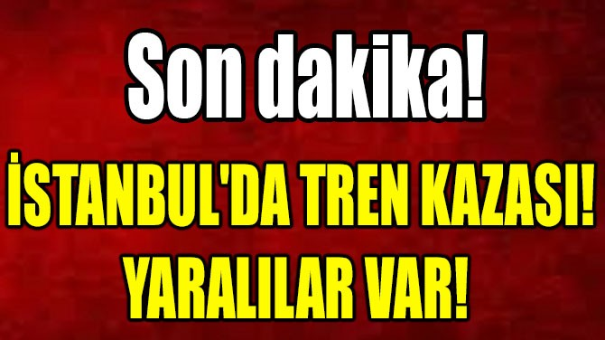 İSTANBUL'DA  TREN KAZASI!