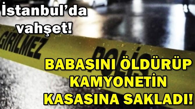 BABASINI ÖLDÜRÜP KAMYONETİN KASASINA SAKLADI!