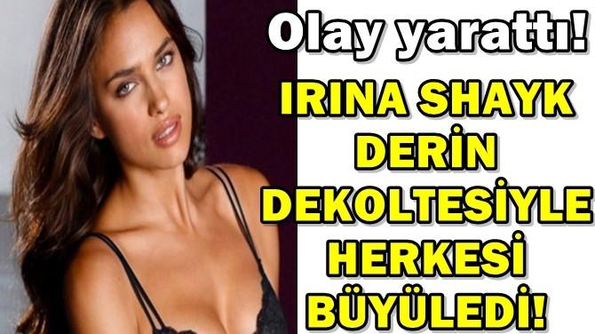 IRINA SHAYK DERİN DEKOLTESİYLE HERKESİ BÜYÜLEDİ!