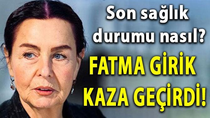 FATMA GİRİK KAZA GEÇİRDİ!