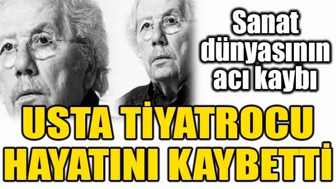 USTA TİYATROCU HAYATINI KAYBETTİ!