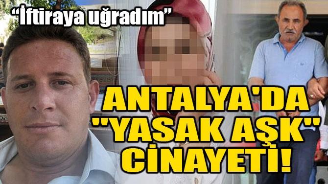 """ANTALYA'DA """"YASAK AŞK"""" CİNAYETİ!"""