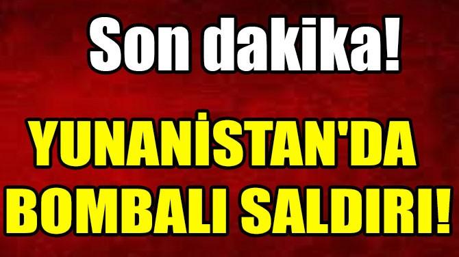 YUNANİSTAN'DA BOMBALI SALDIRI!