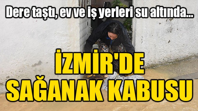 İZMİR'DE SAĞANAK KABUSU! EV VE İŞ YERLERİ SU ALTINDA KALDI...