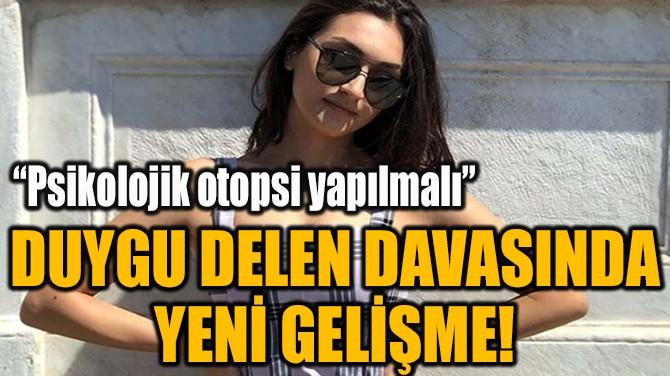 DUYGU DELEN DAVASINDA YENİ GELİŞME!