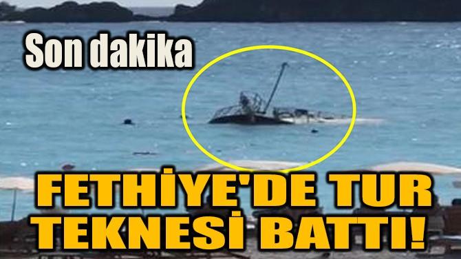 FETHİYE'DE TUR TEKNESİ BATTI!