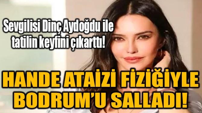 HANDE ATAİZİ FİZİĞİYLE BODRUM'U SALLADI!