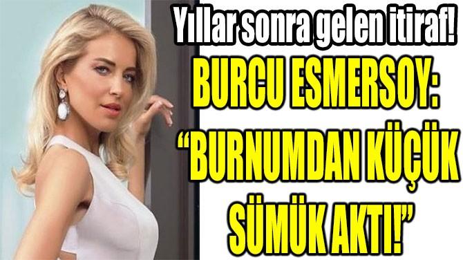 """BURCU ESMERSOY:  """"BURNUMDAN KÜÇÜK  SÜMÜK AKTI!"""""""