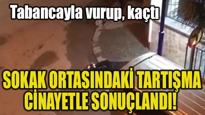 SOKAK ORTASINDAKİ TARTIŞMA CİNAYETLE SONUÇLANDI!
