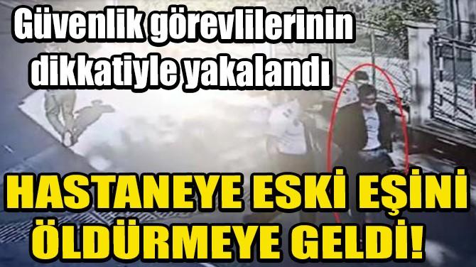 HASTANEYE ESKİ EŞİNİ ÖLDÜRMEYE GELDİ!