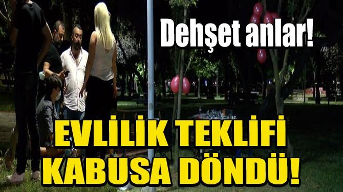 EVLİLİK TEKLİFİ KABUSA DÖNDÜ!