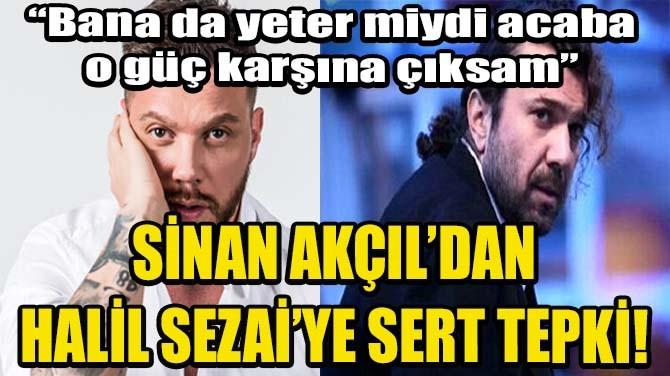 SİNAN AKÇIL'DAN HALİL SEZAİ'YE SERT TEPKİ!
