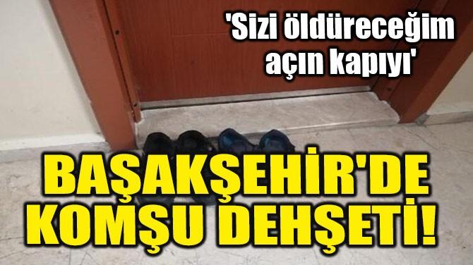 BAŞAKŞEHİR'DE KOMŞU DEHŞETİ!