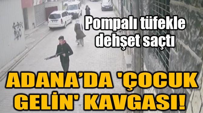 ADANA'DA 'ÇOCUK GELİN' KAVGASI!