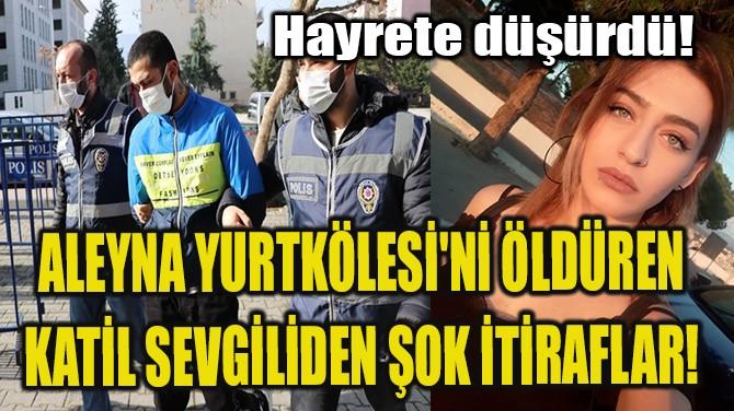 ALEYNA YURTKÖLESİ'Nİ ÖLDÜREN KATİL SEVGİLİDEN ŞOK İTİRAFLAR!