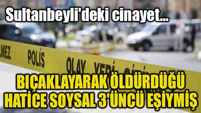 BIÇAKLAYARAK ÖLDÜRDÜĞÜ HATİCE SOYSAL 3'ÜNCÜ EŞİYMİŞ