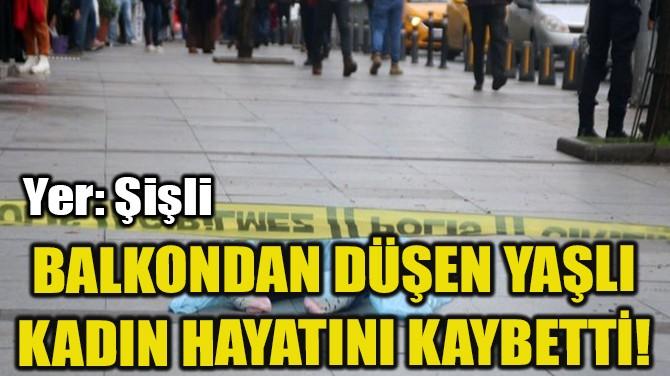 ŞİŞLİ'DE BALKONDAN DÜŞEN YAŞLI KADIN HAYATINI KAYBETTİ!