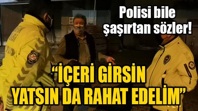POLİSİ BİLE ŞAŞIRTAN SÖZLER!