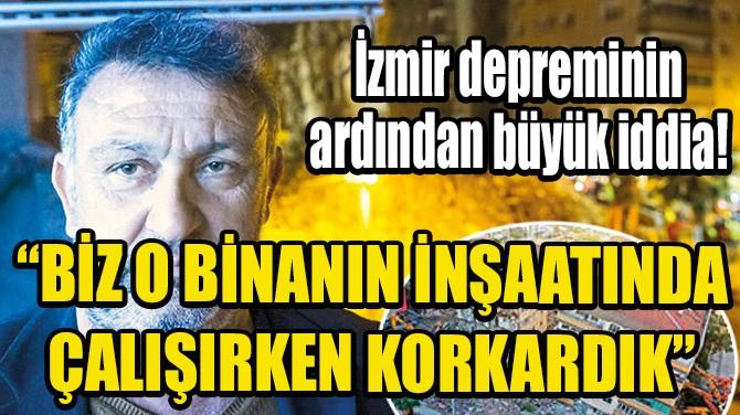 """""""BİZ O BİNANIN İNŞAATINDA ÇALIŞIRKEN KORKARDIK"""""""