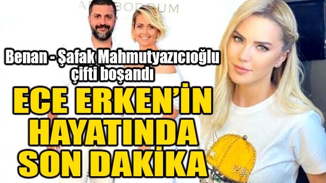 ECE ERKEN'İN HAYATINDA SON DAKİKA!