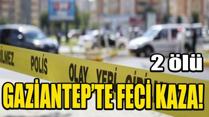 GAZİANTEP'TE FECİ KAZA: 2 ÖLÜ