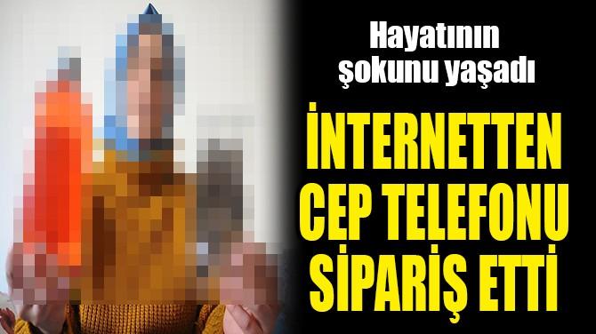 İNTERNETTEN CEP TELEFONU SİPARİŞ ETTİ
