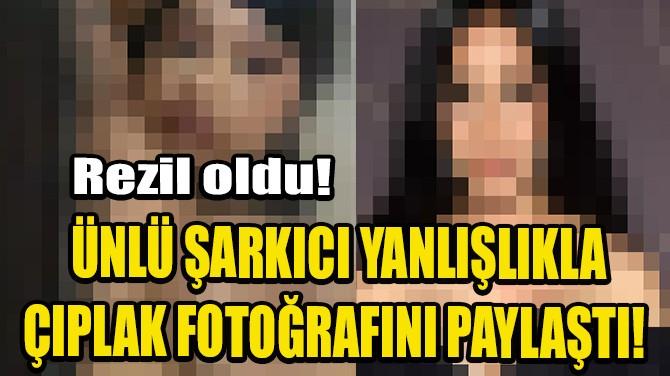 ÜNLÜ ŞARKICI YANLIŞLIKLA ÇIPLAK FOTOĞRAFINI PAYLAŞTI!