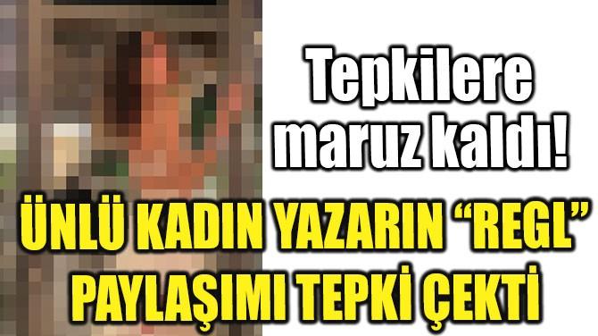 """ÜNLÜ KADIN YAZARIN """"REGL"""" PAYLAŞIMI TEPKİ ÇEKTİ"""