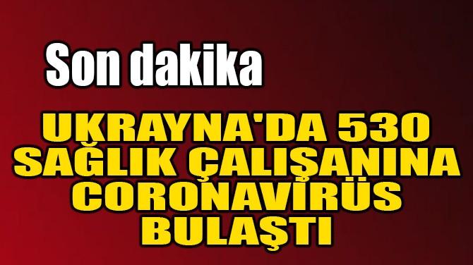 UKRAYNA'DA 530 SAĞLIK ÇALIŞANINA CORONAVİRÜS BULAŞTI