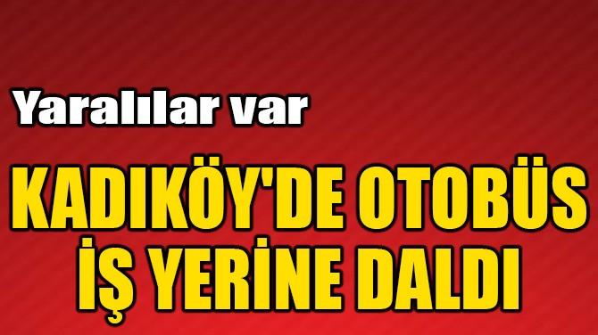 KADIKÖY'DE OTOBÜS İŞ YERİNE DALDI!