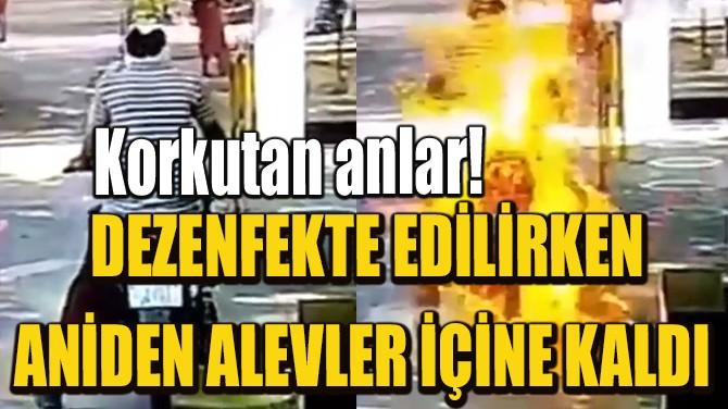 DEZENFEKTE EDİLİRKEN ANİDEN ALEVLER İÇİNE KALDI!