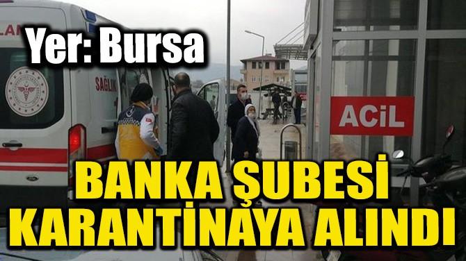 BANKA ŞUBESİ KARANTİNAYA ALINDI
