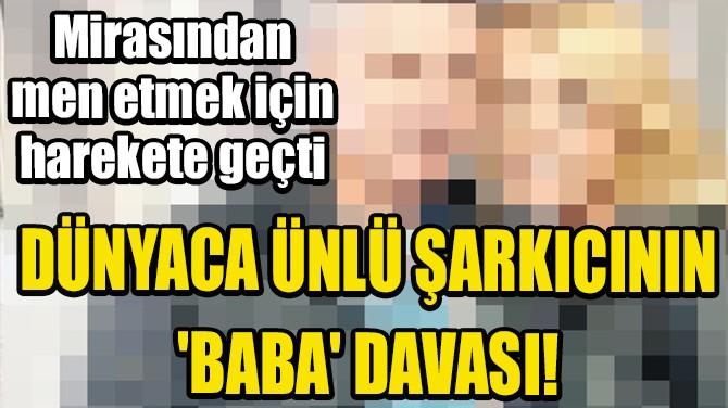 DÜNYACA ÜNLÜ ŞARKICININ 'BABA' DAVASI!