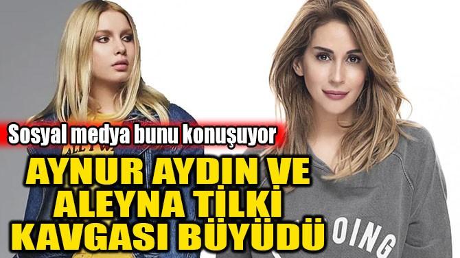 ALEYNA TİLKİ VE AYNUR AYDIN KAVGASI BÜYÜDÜ!